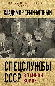 Владимир Ефимович Семичастный -Спецслужбы СССР в тайной войне