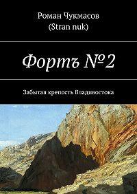 Роман Чукмасов (Stran nuk) -Фортъ № 2. Забытая крепость Владивостока