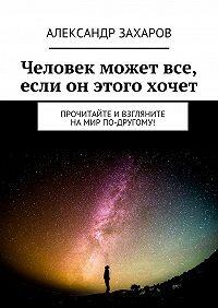 Александр Захаров - Человек может все, если он этого хочет. Прочитайте ивзгляните намир по-другому!