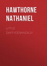 Nathaniel Hawthorne -Little Daffydowndilly