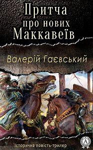 Валерій Гаєвський - Притча про нових Маккавеїв