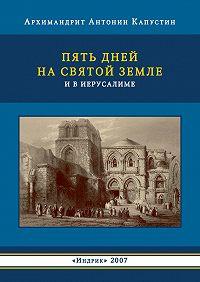 Антонин Капустин -Пять дней на Святой Земле и в Иерусалиме