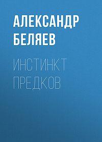 Александр Беляев -Инстинкт предков