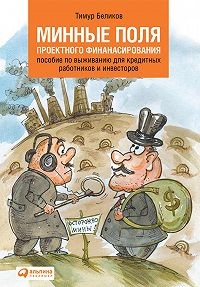 Тимур Беликов - Минные поля проектного финансирования. Пособие по выживанию для кредитных работников и инвесторов