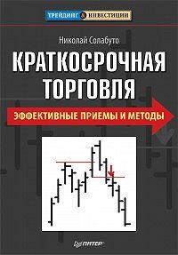 Николай Вячеславович Солабуто -Краткосрочная торговля. Эффективные приемы и методы