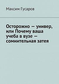Максим Гусаров - Осторожно – универ, или Почему ваша учеба в вузе – сомнительная затея