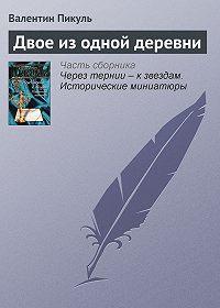 Валентин Пикуль -Двое из одной деревни