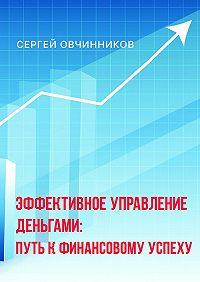 Сергей Овчинников -Эффективное управление деньгами. Путь к финансовому успеху
