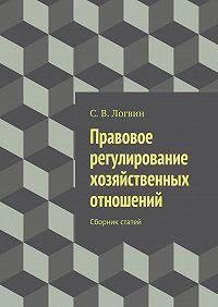 С. Логвин -Правовое регулирование хозяйственных отношений