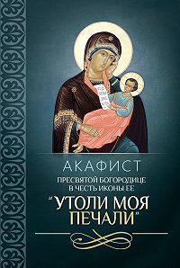 Сборник -Акафист Пресвятой Богородице в честь иконы Ее «Утоли моя печали»