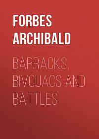 Archibald Forbes -Barracks, Bivouacs and Battles