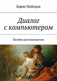 Борис Майоров -Диалог скомпьютером. Пособие для пользователя