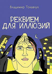Владимир Токавчук - Реквием для иллюзий