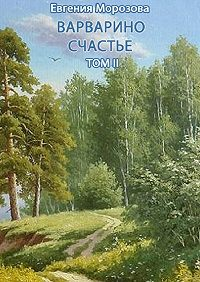 Евгения Морозова - Варварино счастье. Том II