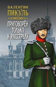 Валентин Пикуль -Приговорен только к расстрелу (сборник)