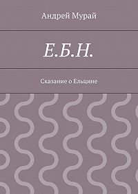 Андрей Мурай - Е.Б.Н. Сказание о Ельцине