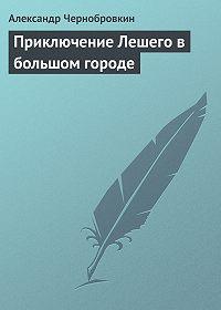 Александр Чернобровкин - Приключение Лешего в большом городе
