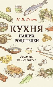 М. Пяток - Кухня наших родителей. Рецепты из Бердичева