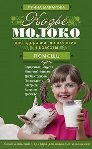 Ирина Вячеславовна Макарова -Козье молоко для здоровья, долголетия и красоты. Советы опытного доктора для взрослых и малышей