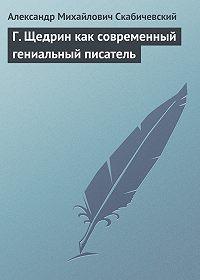 Александр Михайлович Скабичевский -Г. Щедрин как современный гениальный писатель