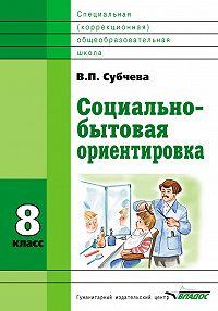 Вера Субчева - Социально-бытовая ориентировка. 8класс