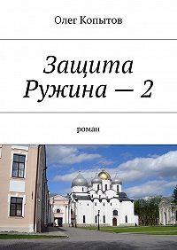 Олег Копытов -Защита Ружина–2. Роман
