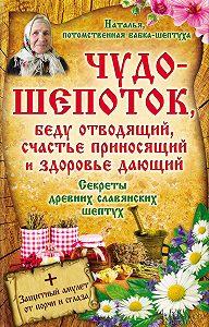 Наталья  -Чудо-шепоток, беду отводящий, счастье приносящий и здоровье дающий. Секреты древних славянских шептух