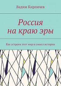 Вадим Кирпичев -Россия накраюэры. Как насамом деле устроен мир исмысл истории