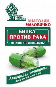 Анатолий Маловичко -Битва против рака. Остановить и победить! Авторская методика известного целителя