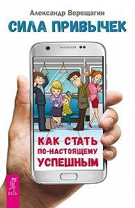 Александр Верещагин -Сила привычек. Как стать по-настоящему успешным