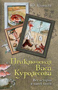 Юрий Коваль -Приключения Васи Куролесова. Все истории в одной книге