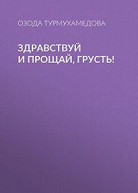 Озода Турмухамедова -Здравствуй ипрощай, грусть!