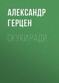Александр Герцен -Скуки ради
