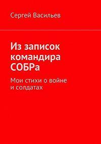 Сергей Васильев -Из записок командира СОБРа. Мои стихи о войне и солдатах
