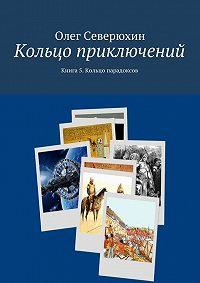 Олег Северюхин -Кольцо приключений. Книга 5. Кольцо парадоксов