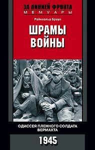 Райнхольд Браун -Шрамы войны. Одиссея пленного солдата вермахта. 1945