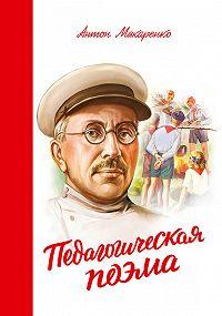Антон Семенович Макаренко -Педагогическая поэма