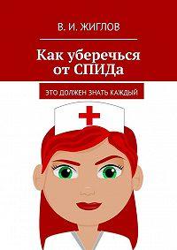 В. Жиглов -Как уберечься отСПИДа. Это должен знать каждый