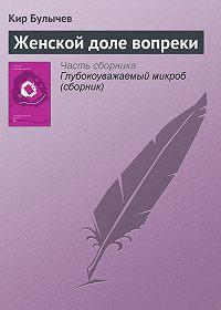 Кир Булычев -Женской доле вопреки