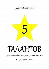 Дмитрий Марыскин -5 талантов, или Как найти работника своей мечты. Секреты Востока