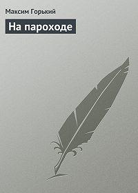 Максим Горький -На пароходе