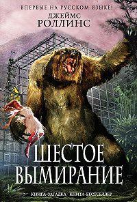 Джеймс Роллинс -Шестое вымирание