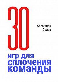 Александр Орлов -З0 игр для сплочения команды. Впедагогике, бизнесе, семье