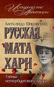 Александр Широкорад - Русская Мата Хари. Тайны петербургского двора