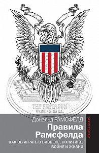 Дональд Рамсфелд - Правила Рамсфелда. Как выиграть в бизнесе, политике, войне и жизни