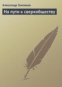 Александр Зиновьев -На пути к сверхобществу