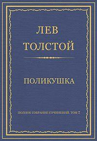 Лев Толстой -Полное собрание сочинений. Том 7. Произведения 1856–1869 гг. Поликушка
