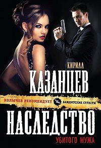 Кирилл Казанцев -Наследство убитого мужа