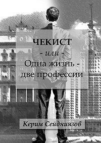 Керим Сейдниязов -Чекист или Одна жизнь – две профессии
