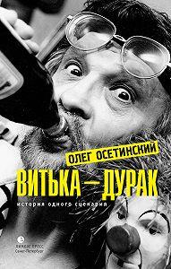 Олег Осетинский -Витька – дурак. История одного сценария
